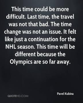 Pavel Kubina  - This time could be more difficult. Last time, the travel was not that bad. The time change was not an issue. It felt like just a continuation for the NHL season. This time will be different because the Olympics are so far away.