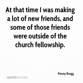 At that time I was making a lot of new friends, and some of those friends were outside of the church fellowship.