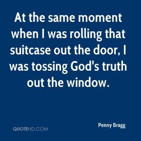 Penny Bragg  - At the same moment when I was rolling that suitcase out the door, I was tossing God's truth out the window.