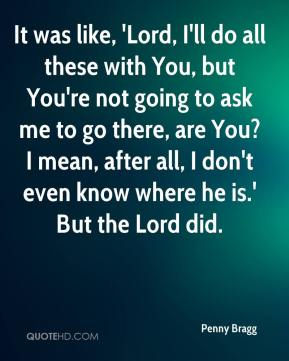 It was like, 'Lord, I'll do all these with You, but You're not going to ask me to go there, are You? I mean, after all, I don't even know where he is.' But the Lord did.