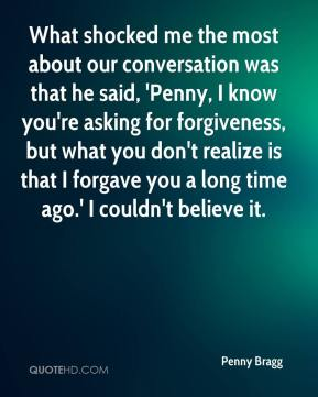 What shocked me the most about our conversation was that he said, 'Penny, I know you're asking for forgiveness, but what you don't realize is that I forgave you a long time ago.' I couldn't believe it.