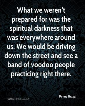 What we weren't prepared for was the spiritual darkness that was everywhere around us. We would be driving down the street and see a band of voodoo people practicing right there.