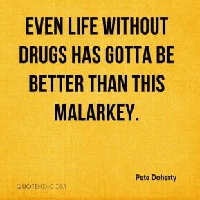 Pete Doherty  - Even life without drugs has gotta be better than this malarkey.