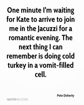 Pete Doherty  - One minute I'm waiting for Kate to arrive to join me in the Jacuzzi for a romantic evening. The next thing I can remember is doing cold turkey in a vomit-filled cell.