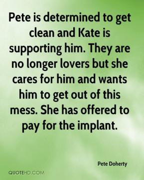 Pete Doherty  - Pete is determined to get clean and Kate is supporting him. They are no longer lovers but she cares for him and wants him to get out of this mess. She has offered to pay for the implant.