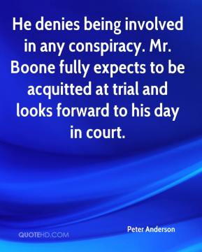 Peter Anderson  - He denies being involved in any conspiracy. Mr. Boone fully expects to be acquitted at trial and looks forward to his day in court.