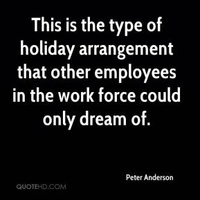 Peter Anderson  - This is the type of holiday arrangement that other employees in the work force could only dream of.