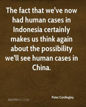 Peter Cordingley  - The fact that we've now had human cases in Indonesia certainly makes us think again about the possibility we'll see human cases in China.