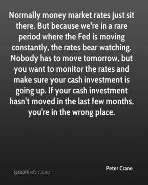 Peter Crane  - Normally money market rates just sit there. But because we're in a rare period where the Fed is moving constantly, the rates bear watching. Nobody has to move tomorrow, but you want to monitor the rates and make sure your cash investment is going up. If your cash investment hasn't moved in the last few months, you're in the wrong place.