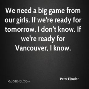 Peter Elander  - We need a big game from our girls. If we're ready for tomorrow, I don't know. If we're ready for Vancouver, I know.