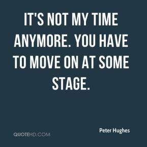 Peter Hughes  - It's not my time anymore. You have to move on at some stage.