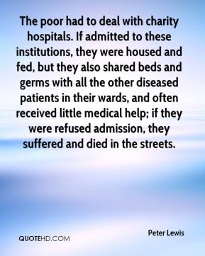 Peter Lewis  - The poor had to deal with charity hospitals. If admitted to these institutions, they were housed and fed, but they also shared beds and germs with all the other diseased patients in their wards, and often received little medical help; if they were refused admission, they suffered and died in the streets.