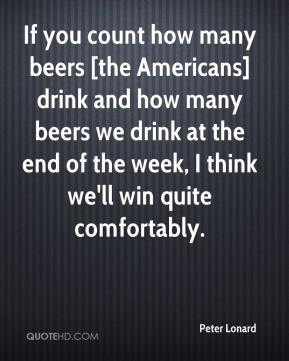 Peter Lonard  - If you count how many beers [the Americans] drink and how many beers we drink at the end of the week, I think we'll win quite comfortably.