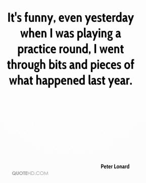 Peter Lonard  - It's funny, even yesterday when I was playing a practice round, I went through bits and pieces of what happened last year.