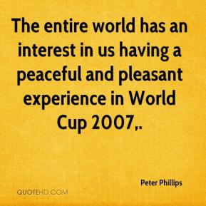 Peter Phillips  - The entire world has an interest in us having a peaceful and pleasant experience in World Cup 2007.