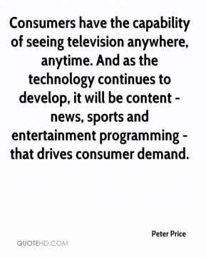 Peter Price  - Consumers have the capability of seeing television anywhere, anytime. And as the technology continues to develop, it will be content - news, sports and entertainment programming - that drives consumer demand.
