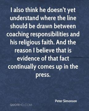 Peter Simonson  - I also think he doesn't yet understand where the line should be drawn between coaching responsibilities and his religious faith. And the reason I believe that is evidence of that fact continually comes up in the press.