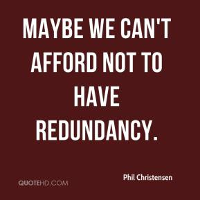 Maybe we can't afford not to have redundancy.