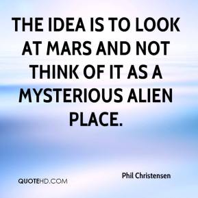 Phil Christensen  - The idea is to look at Mars and not think of it as a mysterious alien place.