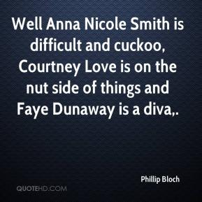 Well Anna Nicole Smith is difficult and cuckoo, Courtney Love is on the nut side of things and Faye Dunaway is a diva.