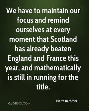 Pierre Berbizier  - We have to maintain our focus and remind ourselves at every moment that Scotland has already beaten England and France this year, and mathematically is still in running for the title.