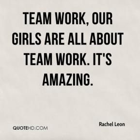Rachel Leon  - Team work, our girls are all about team work. It's amazing.