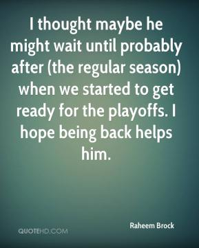 Raheem Brock  - I thought maybe he might wait until probably after (the regular season) when we started to get ready for the playoffs. I hope being back helps him.