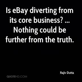 Rajiv Dutta  - Is eBay diverting from its core business? ... Nothing could be further from the truth.
