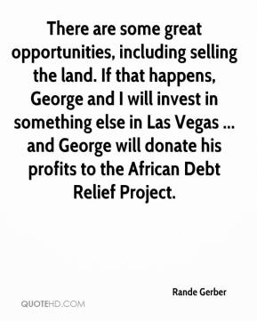 Rande Gerber  - There are some great opportunities, including selling the land. If that happens, George and I will invest in something else in Las Vegas ... and George will donate his profits to the African Debt Relief Project.