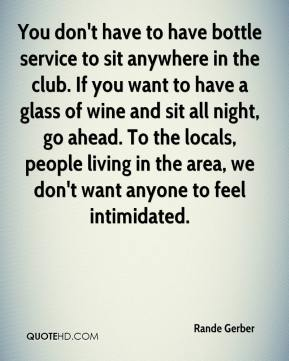 Rande Gerber  - You don't have to have bottle service to sit anywhere in the club. If you want to have a glass of wine and sit all night, go ahead. To the locals, people living in the area, we don't want anyone to feel intimidated.
