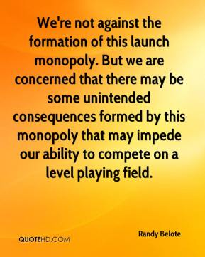 Randy Belote  - We're not against the formation of this launch monopoly. But we are concerned that there may be some unintended consequences formed by this monopoly that may impede our ability to compete on a level playing field.