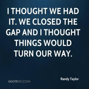 Randy Taylor  - I thought we had it. We closed the gap and I thought things would turn our way.