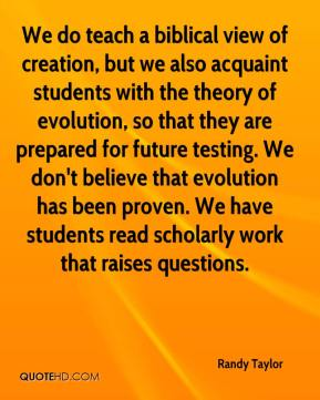 Randy Taylor  - We do teach a biblical view of creation, but we also acquaint students with the theory of evolution, so that they are prepared for future testing. We don't believe that evolution has been proven. We have students read scholarly work that raises questions.