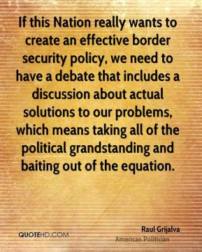 Raul Grijalva - If this Nation really wants to create an effective border security policy, we need to have a debate that includes a discussion about actual solutions to our problems, which means taking all of the political grandstanding and baiting out of the equation.