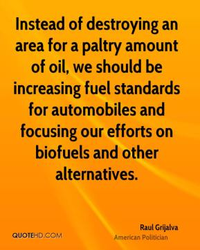 Raul Grijalva - Instead of destroying an area for a paltry amount of oil, we should be increasing fuel standards for automobiles and focusing our efforts on biofuels and other alternatives.