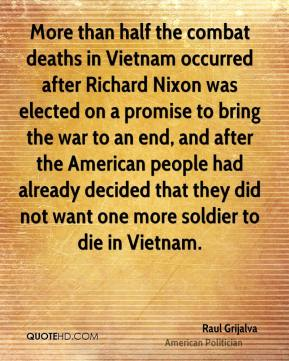 Raul Grijalva - More than half the combat deaths in Vietnam occurred after Richard Nixon was elected on a promise to bring the war to an end, and after the American people had already decided that they did not want one more soldier to die in Vietnam.