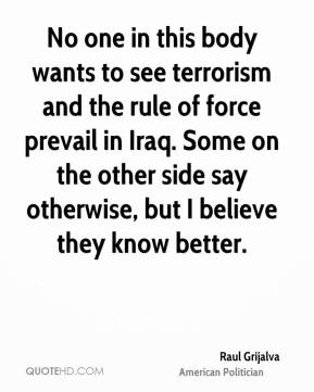 Raul Grijalva - No one in this body wants to see terrorism and the rule of force prevail in Iraq. Some on the other side say otherwise, but I believe they know better.