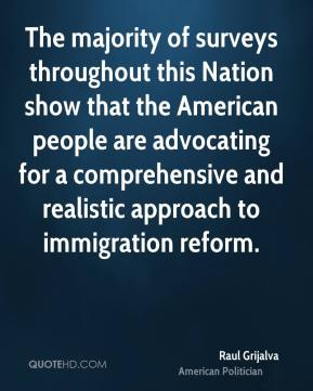 Raul Grijalva - The majority of surveys throughout this Nation show that the American people are advocating for a comprehensive and realistic approach to immigration reform.