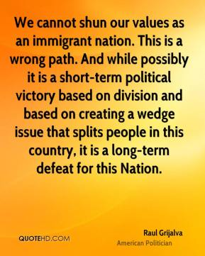 Raul Grijalva - We cannot shun our values as an immigrant nation. This is a wrong path. And while possibly it is a short-term political victory based on division and based on creating a wedge issue that splits people in this country, it is a long-term defeat for this Nation.
