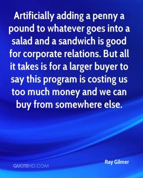 Ray Gilmer  - Artificially adding a penny a pound to whatever goes into a salad and a sandwich is good for corporate relations. But all it takes is for a larger buyer to say this program is costing us too much money and we can buy from somewhere else.