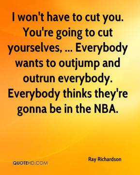 Ray Richardson  - I won't have to cut you. You're going to cut yourselves, ... Everybody wants to outjump and outrun everybody. Everybody thinks they're gonna be in the NBA.