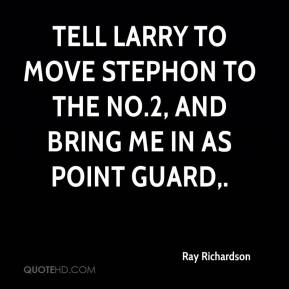 Ray Richardson  - Tell Larry to move Stephon to the No.2, and bring me in as point guard.