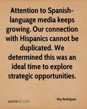 Ray Rodriguez  - Attention to Spanish-language media keeps growing. Our connection with Hispanics cannot be duplicated. We determined this was an ideal time to explore strategic opportunities.