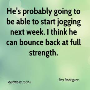 Ray Rodriguez  - He's probably going to be able to start jogging next week. I think he can bounce back at full strength.