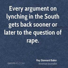 Ray Stannard Baker - Every argument on lynching in the South gets back sooner or later to the question of rape.