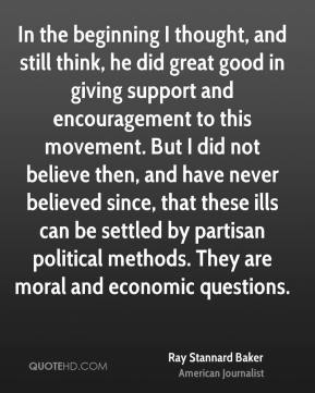 Ray Stannard Baker - In the beginning I thought, and still think, he did great good in giving support and encouragement to this movement. But I did not believe then, and have never believed since, that these ills can be settled by partisan political methods. They are moral and economic questions.