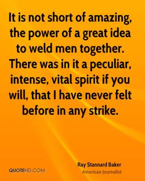 It is not short of amazing, the power of a great idea to weld men together. There was in it a peculiar, intense, vital spirit if you will, that I have never felt before in any strike.