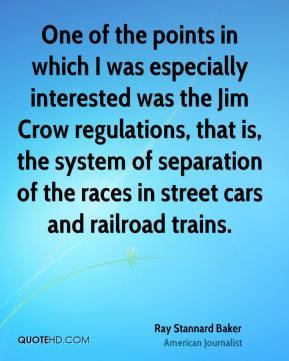 Ray Stannard Baker - One of the points in which I was especially interested was the Jim Crow regulations, that is, the system of separation of the races in street cars and railroad trains.