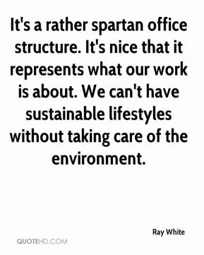 It's a rather spartan office structure. It's nice that it represents what our work is about. We can't have sustainable lifestyles without taking care of the environment.