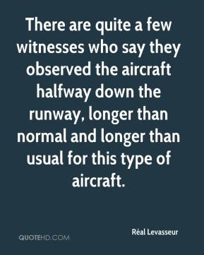 Réal Levasseur  - There are quite a few witnesses who say they observed the aircraft halfway down the runway, longer than normal and longer than usual for this type of aircraft.